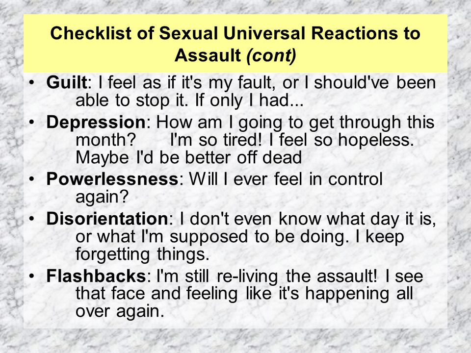 Checklist of Sexual Universal Reactions to Assault (cont) Guilt: I feel as if it s my fault, or I should ve been able to stop it.