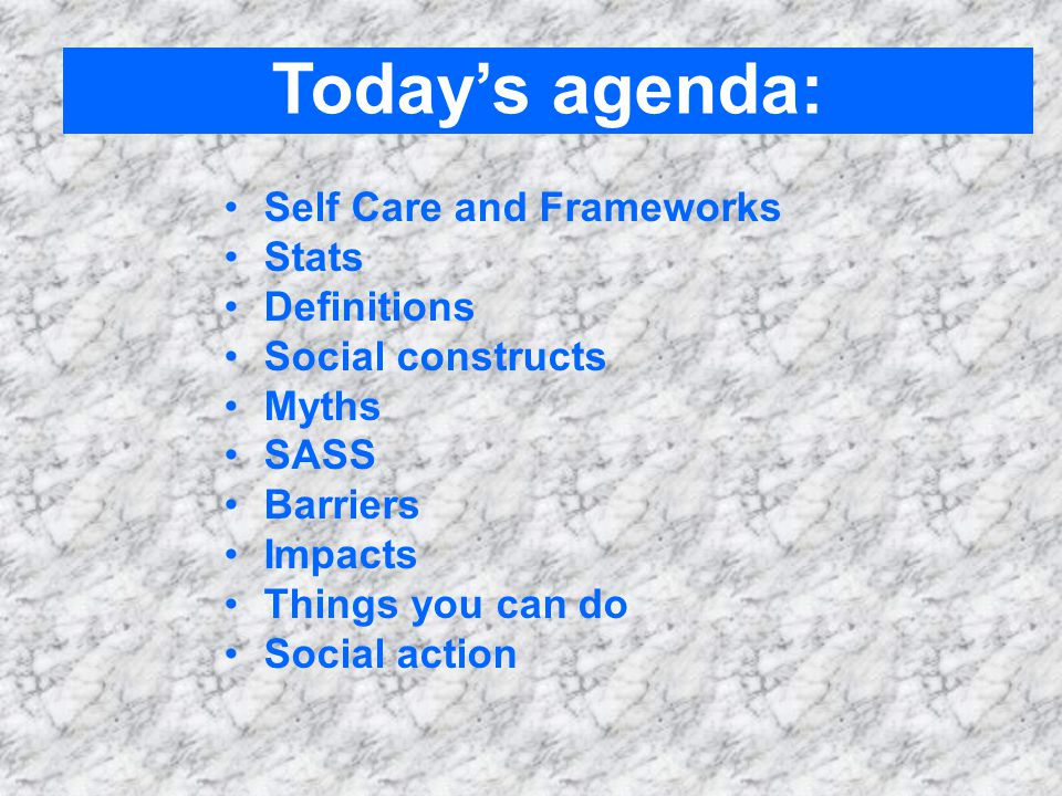 Self Care and Frameworks Stats Definitions Social constructs Myths SASS Barriers Impacts Things you can do Social action Today's agenda: