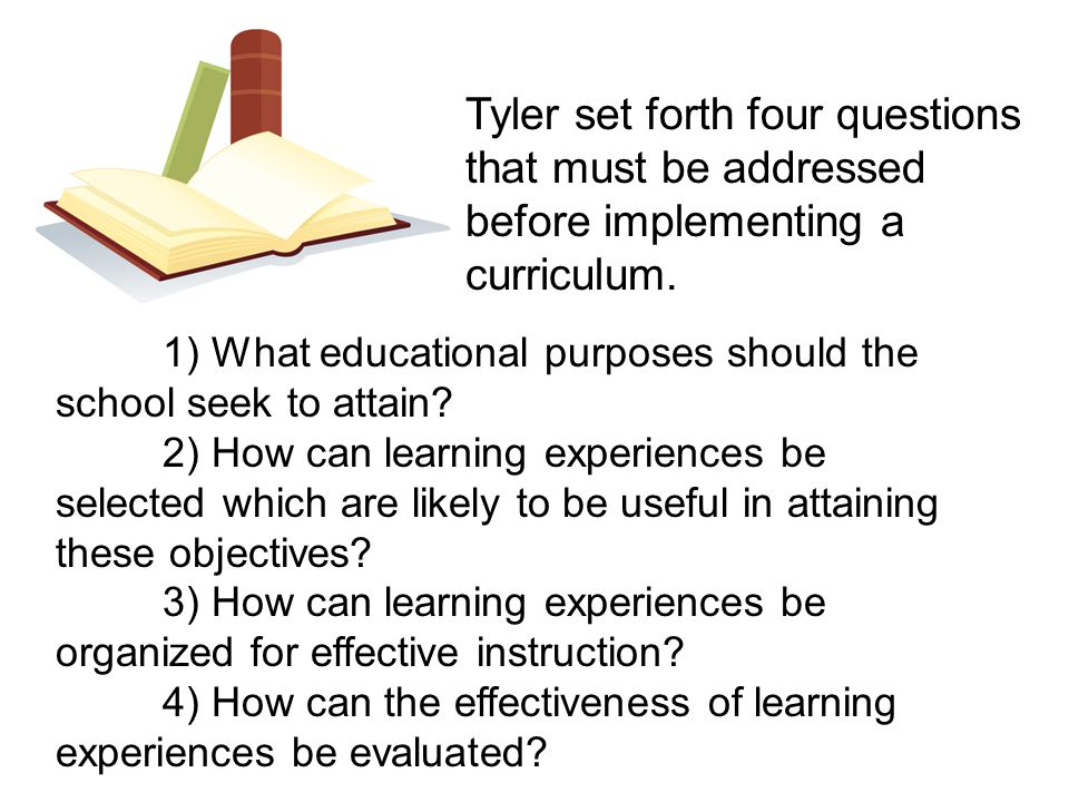 Tyler set forth four questions that must be addressed before implementing a curriculum.