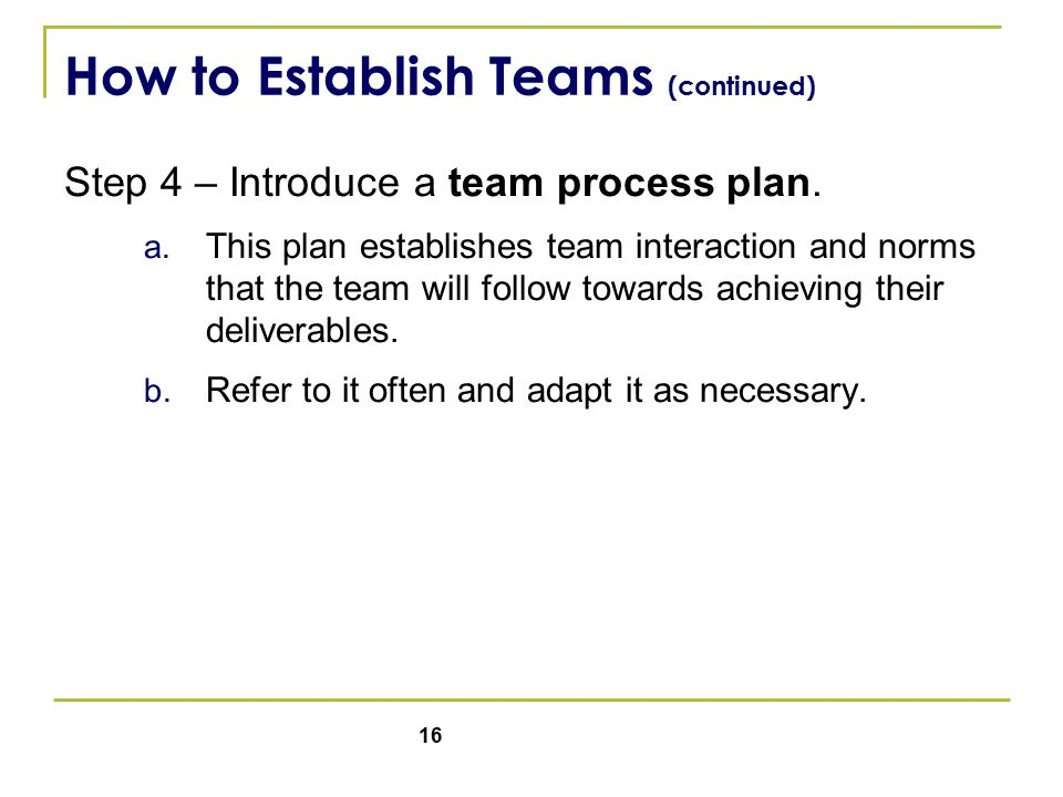 16 How to Establish Teams (continued) Step 4 – Introduce a team process plan.