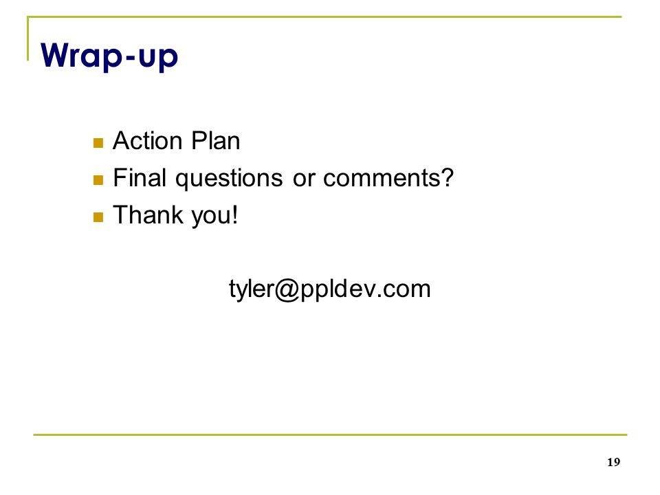 Wrap-up Action Plan Final questions or comments Thank you! tyler@ppldev.com 19