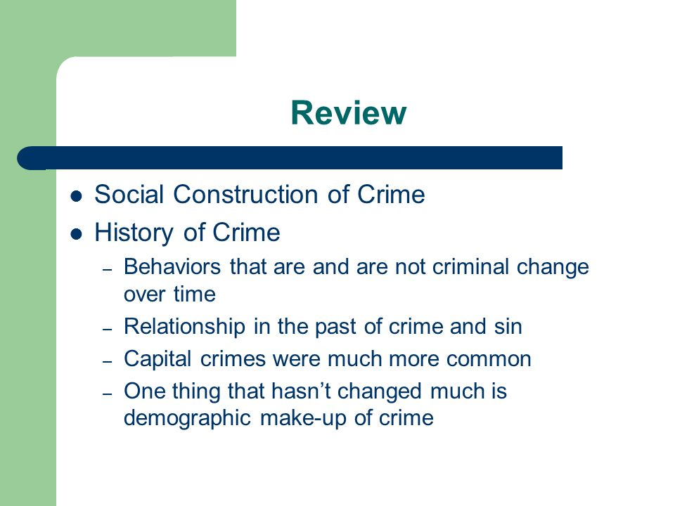Review Social Construction of Crime History of Crime – Behaviors that are and are not criminal change over time – Relationship in the past of crime and sin – Capital crimes were much more common – One thing that hasn't changed much is demographic make-up of crime