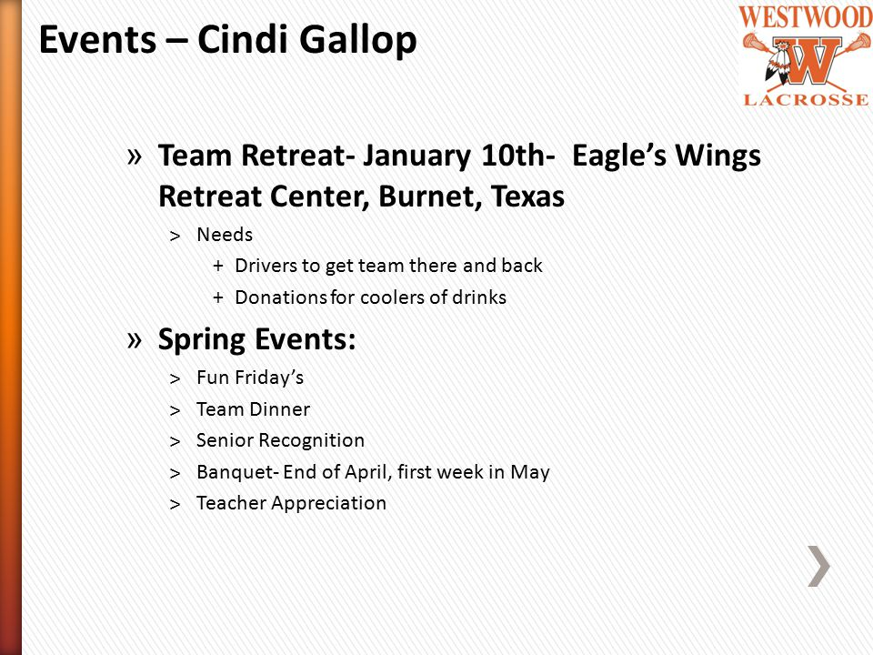 » Team Retreat- January 10th- Eagle's Wings Retreat Center, Burnet, Texas ˃Needs +Drivers to get team there and back +Donations for coolers of drinks » Spring Events: ˃Fun Friday's ˃Team Dinner ˃Senior Recognition ˃Banquet- End of April, first week in May ˃Teacher Appreciation Events – Cindi Gallop