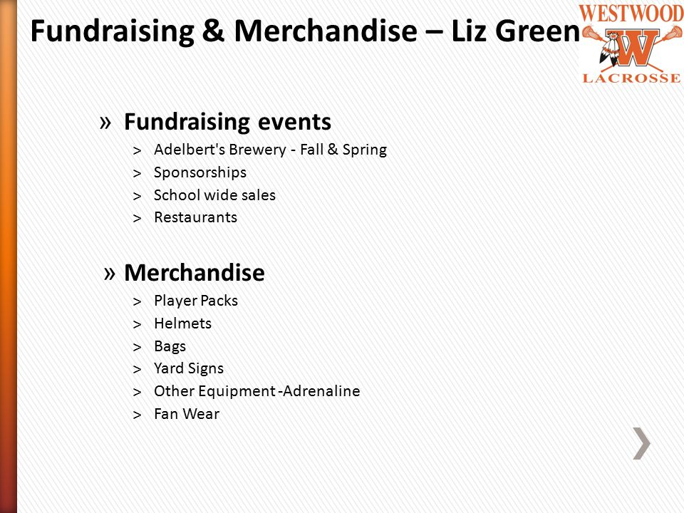 » Fundraising events ˃Adelbert s Brewery - Fall & Spring ˃Sponsorships ˃School wide sales ˃Restaurants » Merchandise ˃Player Packs ˃Helmets ˃Bags ˃Yard Signs ˃Other Equipment -Adrenaline ˃Fan Wear Fundraising & Merchandise – Liz Green