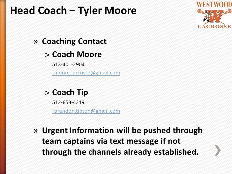 Head Coach – Tyler Moore » Coaching Contact ˃Coach Moore 513-401-2904 tmoore.lacrosse@gmail.com ˃Coach Tip 512-653-4319 rbrandon.tipton@gmail.com » Urgent Information will be pushed through team captains via text message if not through the channels already established.