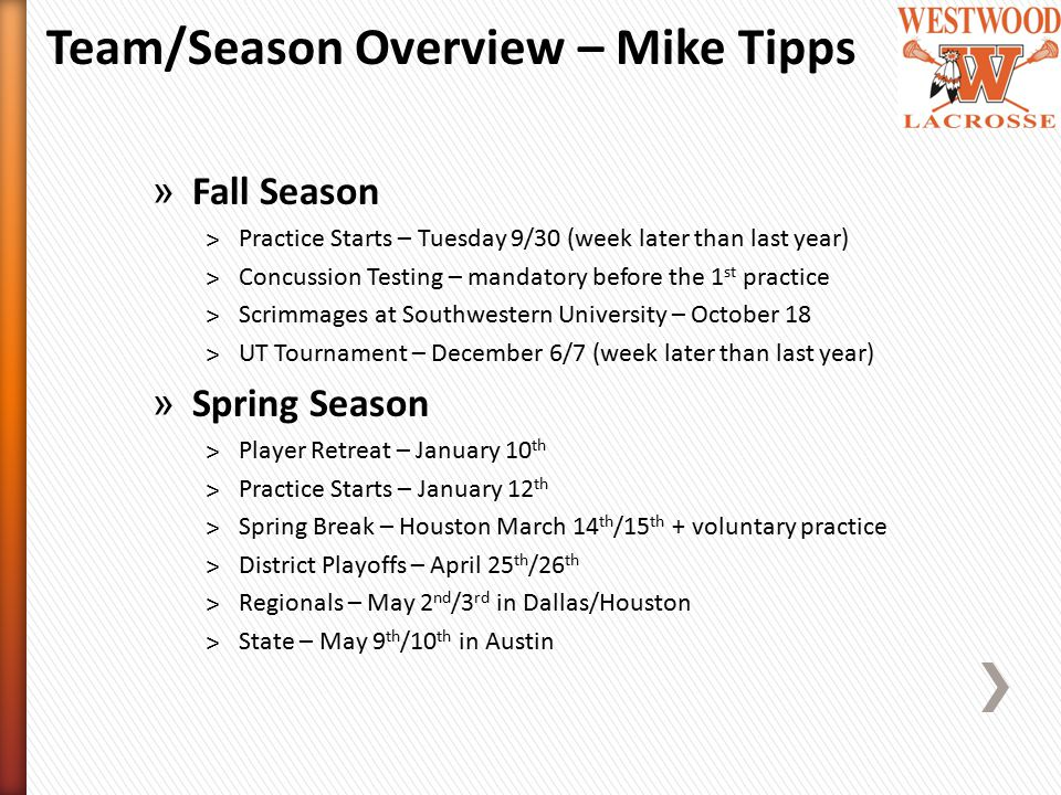 » Fall Season ˃Practice Starts – Tuesday 9/30 (week later than last year) ˃Concussion Testing – mandatory before the 1 st practice ˃Scrimmages at Southwestern University – October 18 ˃UT Tournament – December 6/7 (week later than last year) » Spring Season ˃Player Retreat – January 10 th ˃Practice Starts – January 12 th ˃Spring Break – Houston March 14 th /15 th + voluntary practice ˃District Playoffs – April 25 th /26 th ˃Regionals – May 2 nd /3 rd in Dallas/Houston ˃State – May 9 th /10 th in Austin Team/Season Overview – Mike Tipps
