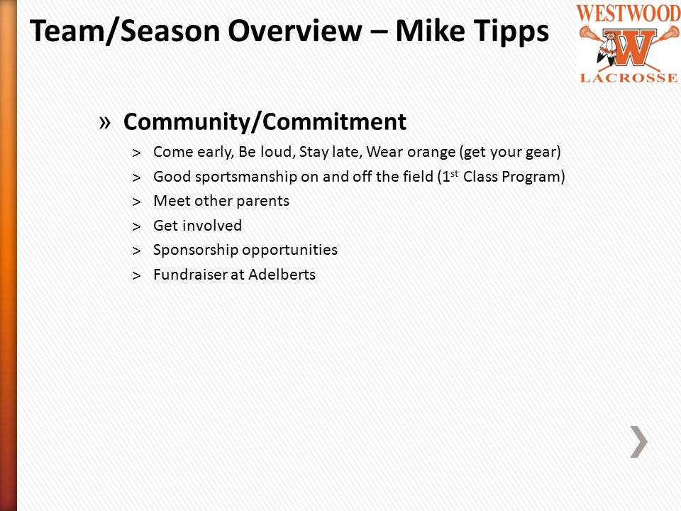 » Community/Commitment ˃Come early, Be loud, Stay late, Wear orange (get your gear) ˃Good sportsmanship on and off the field (1 st Class Program) ˃Meet other parents ˃Get involved ˃Sponsorship opportunities ˃Fundraiser at Adelberts Team/Season Overview – Mike Tipps