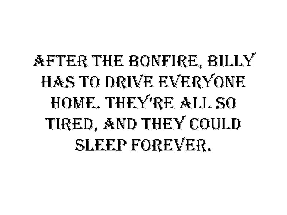 After the bonfire, Billy has to drive everyone home.