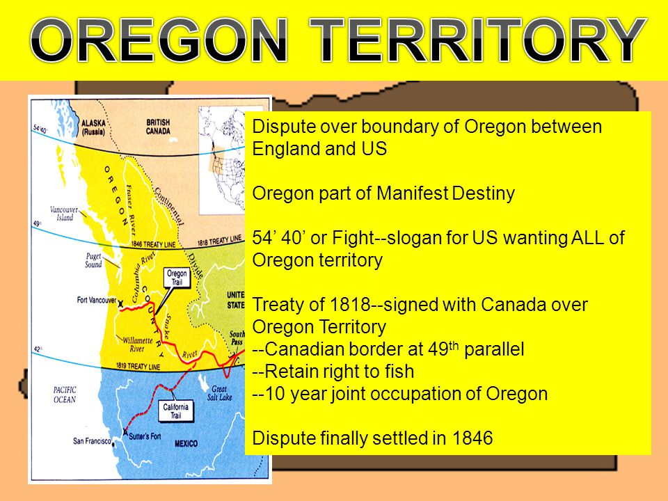 Dispute over boundary of Oregon between England and US Oregon part of Manifest Destiny 54' 40' or Fight--slogan for US wanting ALL of Oregon territory