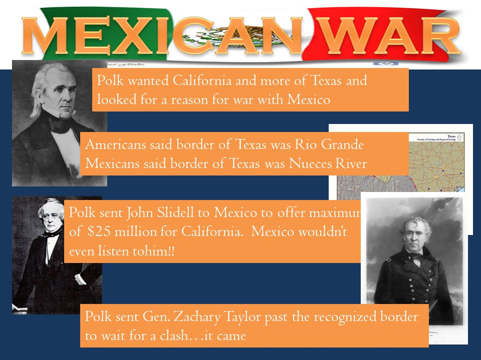 Polk wanted California and more of Texas and looked for a reason for war with Mexico Americans said border of Texas was Rio Grande Mexicans said borde
