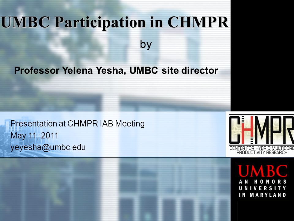 Presentation at CHMPR IAB Meeting May 11, 2011 yeyesha@umbc.edu UMBC Participation in CHMPR by Professor Yelena Yesha, UMBC site director