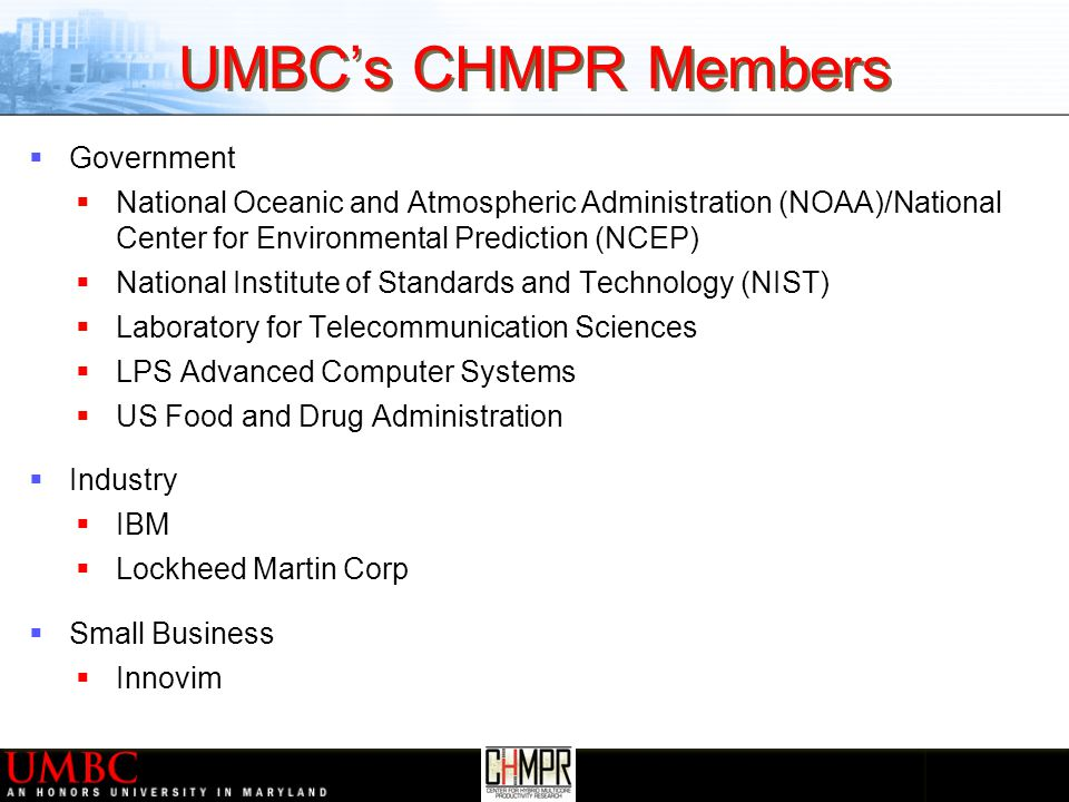 UMBC's CHMPR Members  Government  National Oceanic and Atmospheric Administration (NOAA)/National Center for Environmental Prediction (NCEP)  National Institute of Standards and Technology (NIST)  Laboratory for Telecommunication Sciences  LPS Advanced Computer Systems  US Food and Drug Administration  Industry  IBM  Lockheed Martin Corp  Small Business  Innovim