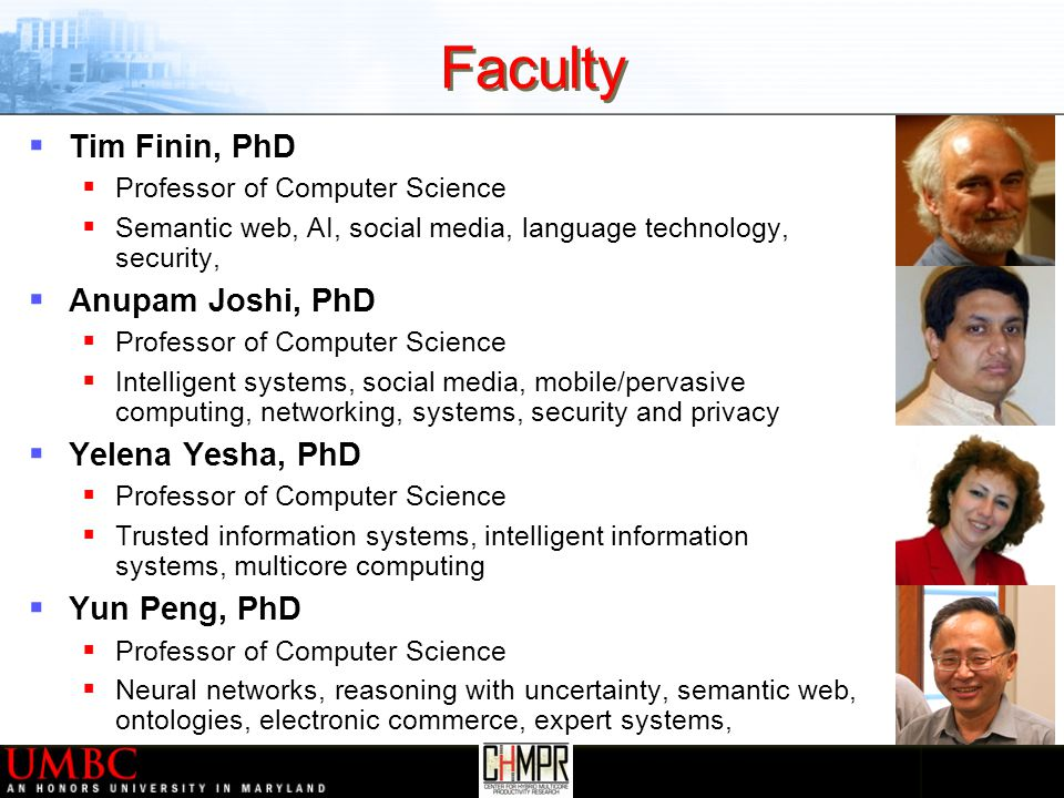 Faculty  Tim Finin, PhD  Professor of Computer Science  Semantic web, AI, social media, language technology, security,  Anupam Joshi, PhD  Professor of Computer Science  Intelligent systems, social media, mobile/pervasive computing, networking, systems, security and privacy  Yelena Yesha, PhD  Professor of Computer Science  Trusted information systems, intelligent information systems, multicore computing  Yun Peng, PhD  Professor of Computer Science  Neural networks, reasoning with uncertainty, semantic web, ontologies, electronic commerce, expert systems,