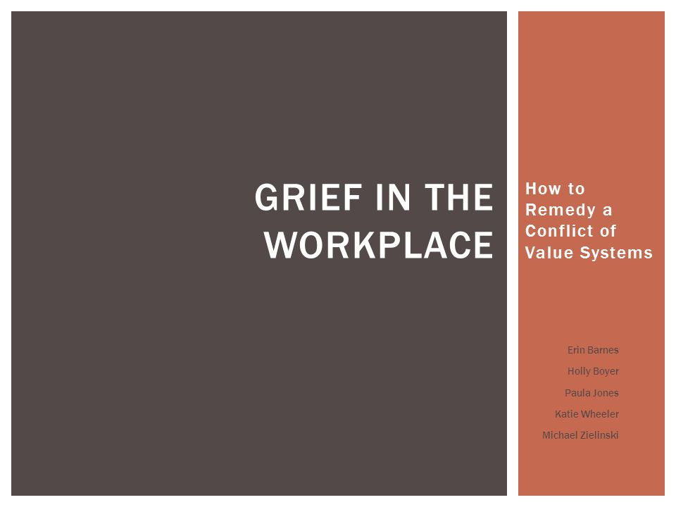 How to Remedy a Conflict of Value Systems GRIEF IN THE WORKPLACE Erin Barnes Holly Boyer Paula Jones Katie Wheeler Michael Zielinski