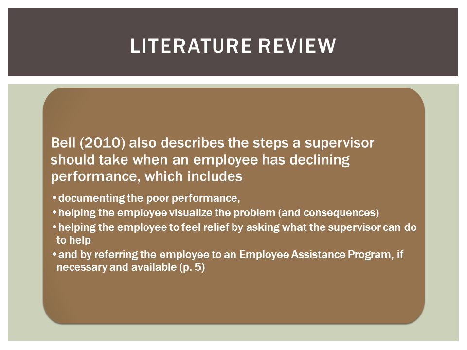 Bell (2010) also describes the steps a supervisor should take when an employee has declining performance, which includes documenting the poor performance, helping the employee visualize the problem (and consequences) helping the employee to feel relief by asking what the supervisor can do to help and by referring the employee to an Employee Assistance Program, if necessary and available (p.