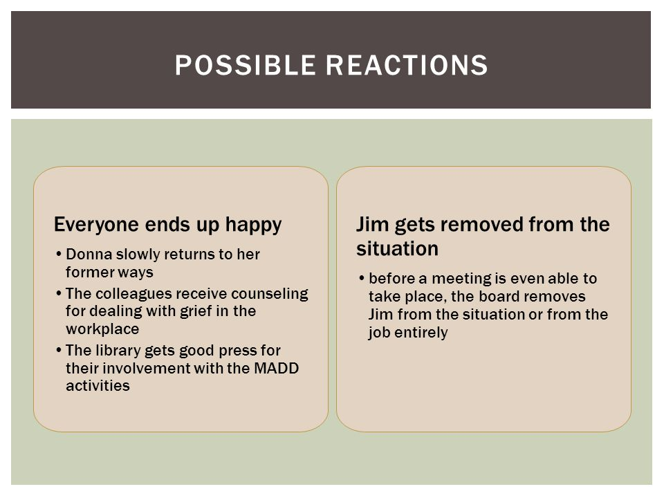 POSSIBLE REACTIONS Everyone ends up happy Donna slowly returns to her former ways The colleagues receive counseling for dealing with grief in the workplace The library gets good press for their involvement with the MADD activities Jim gets removed from the situation before a meeting is even able to take place, the board removes Jim from the situation or from the job entirely