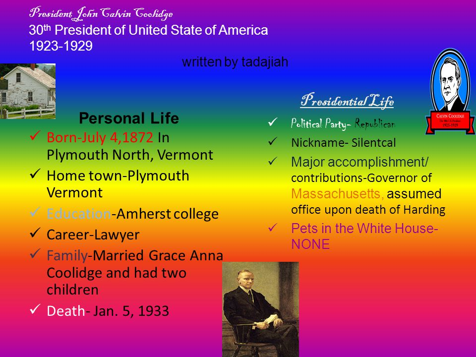President John Calvin Coolidge 30 th President of United State of America 1923-1929 written by tadajiah Personal Life Born-July 4,1872 In Plymouth Nor