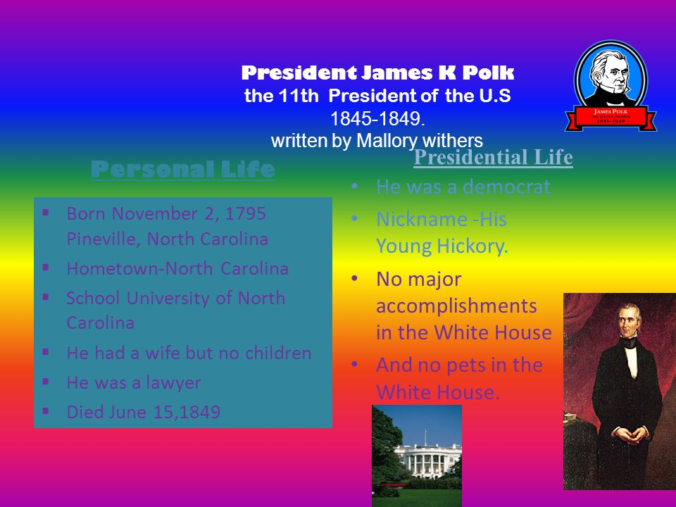 President James K Polk the 11th President of the U.S 1845-1849. written by Mallory withers Presidential Life  Born November 2, 1795 Pineville, North