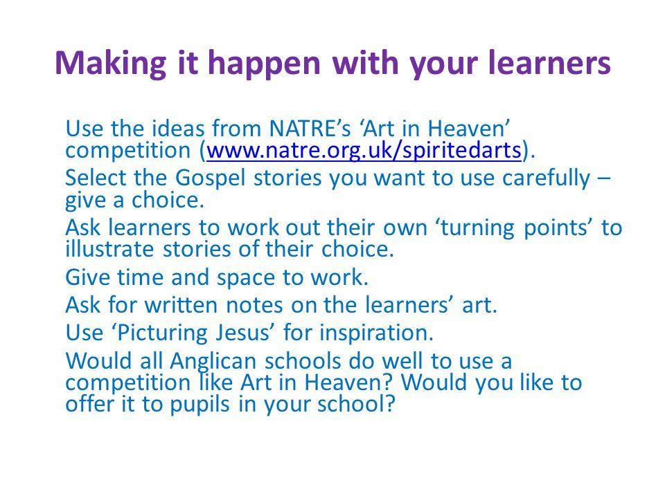 Making it happen with your learners Use the ideas from NATRE's 'Art in Heaven' competition (www.natre.org.uk/spiritedarts).www.natre.org.uk/spiritedarts Select the Gospel stories you want to use carefully – give a choice.