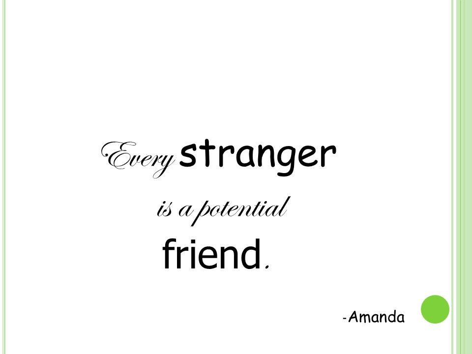 Every stranger is a potential friend. - Amanda