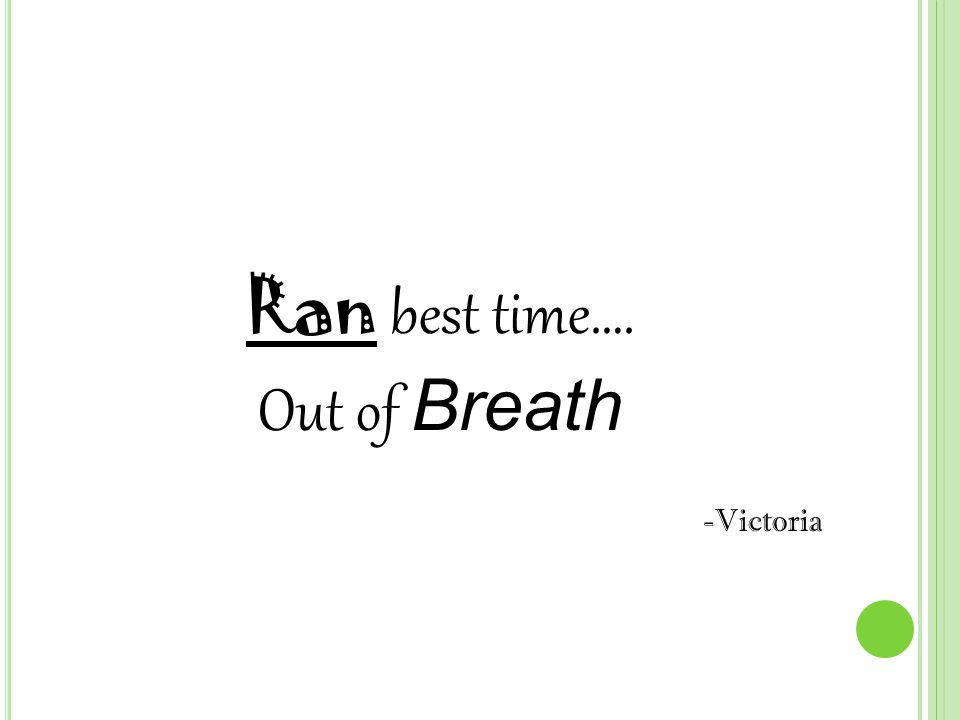 Ran best time…. Out of Breath -Victoria