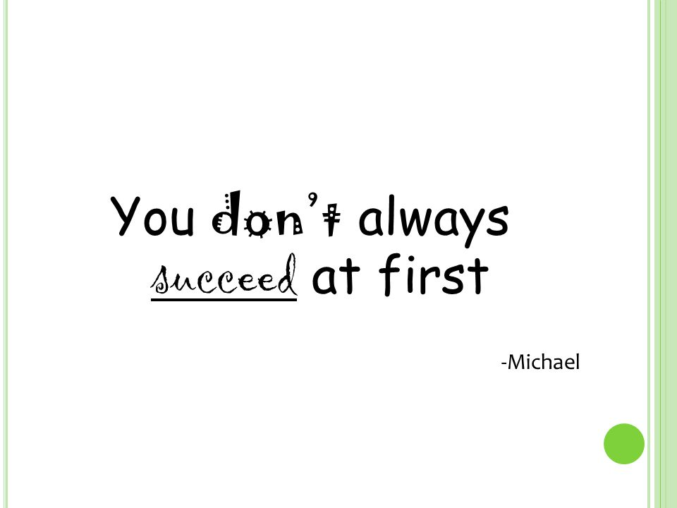 You don't always succeed at first -Michael