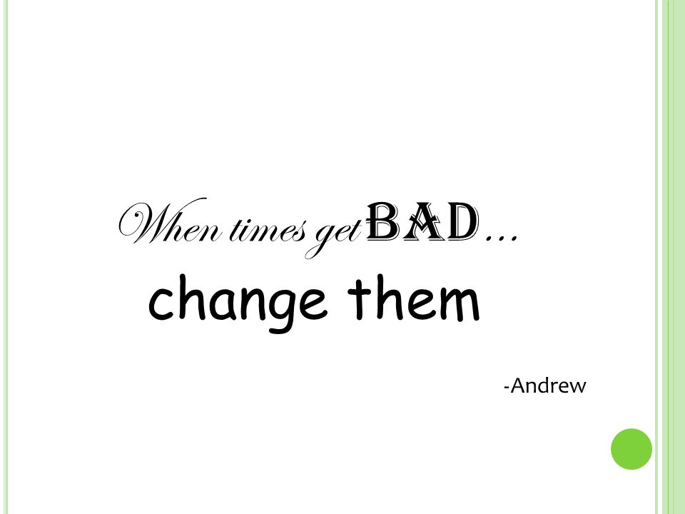 When times get bad … change them - Andrew