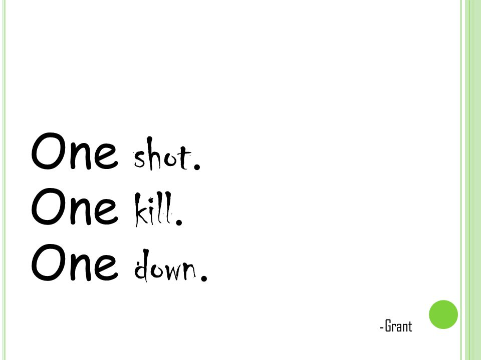 One shot. One kill. One down. - Grant