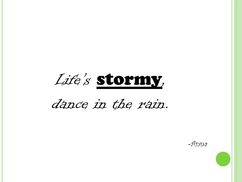 Life's stormy, dance in the rain. - Anna
