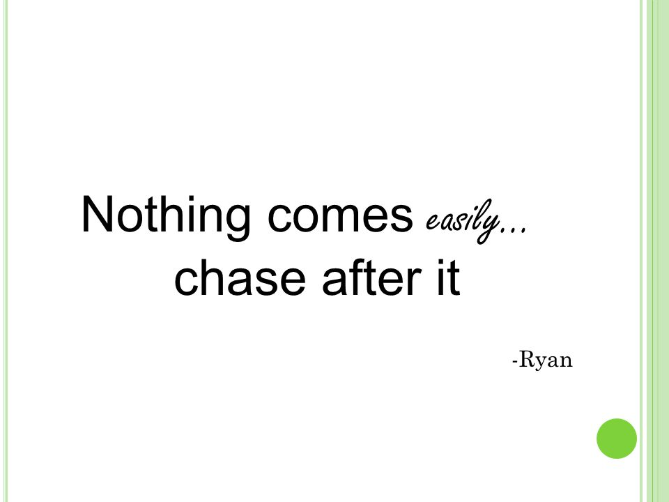 Nothing comes easily… chase after it -Ryan