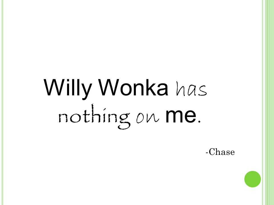 Willy Wonka has nothing on me. -Chase