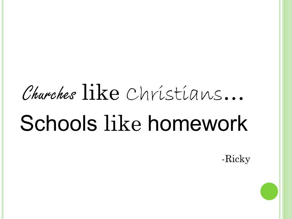 Churches like Christians … Schools like homework -Ricky