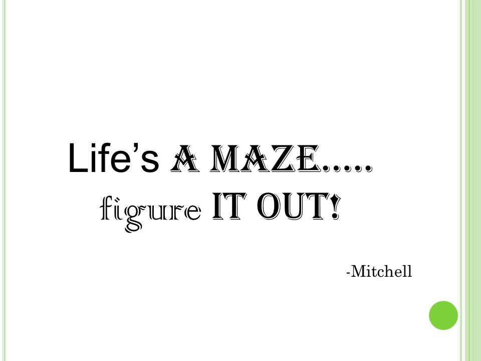 Life's a maze….. figure it out! -Mitchell