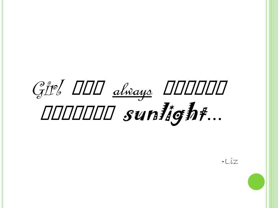 Girl who always leaned towards sunlight … - Liz