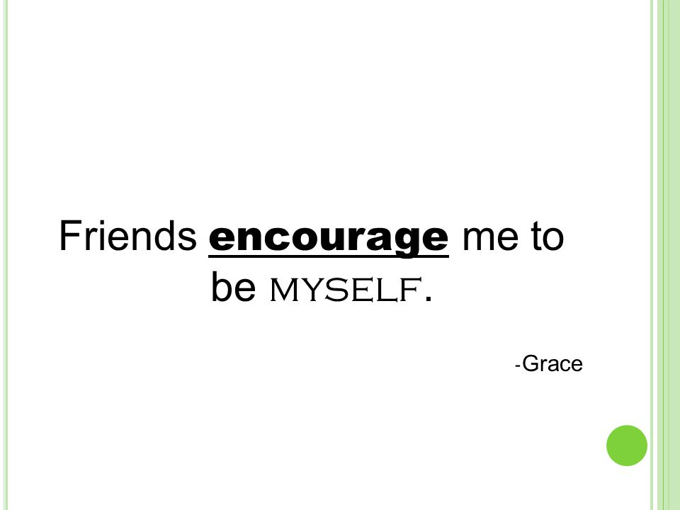 Friends encourage me to be myself. - Grace