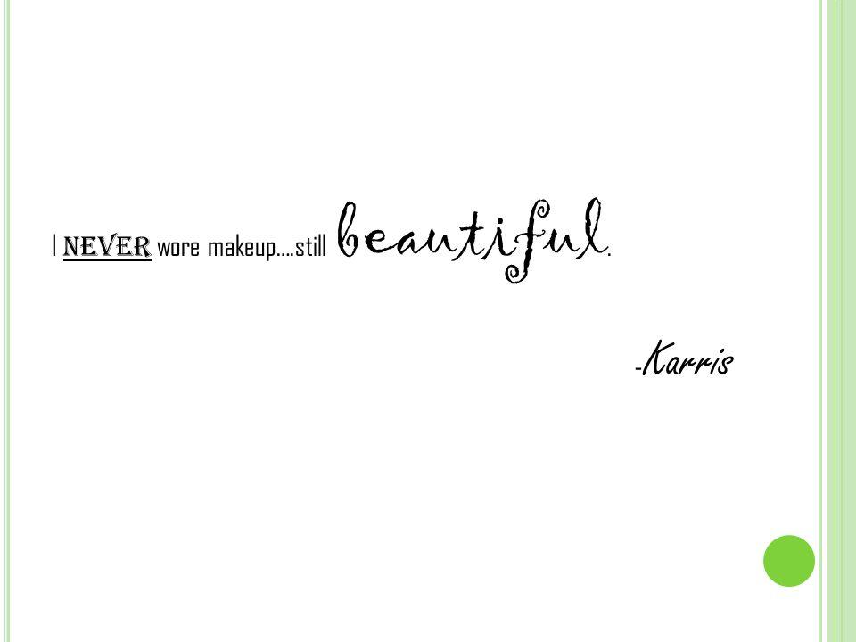 I never wore makeup….still beautiful. - Karris