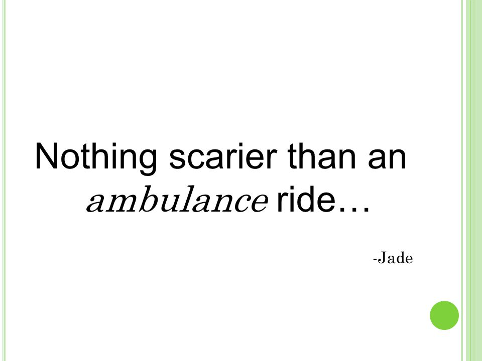 Nothing scarier than an ambulance ride… -Jade