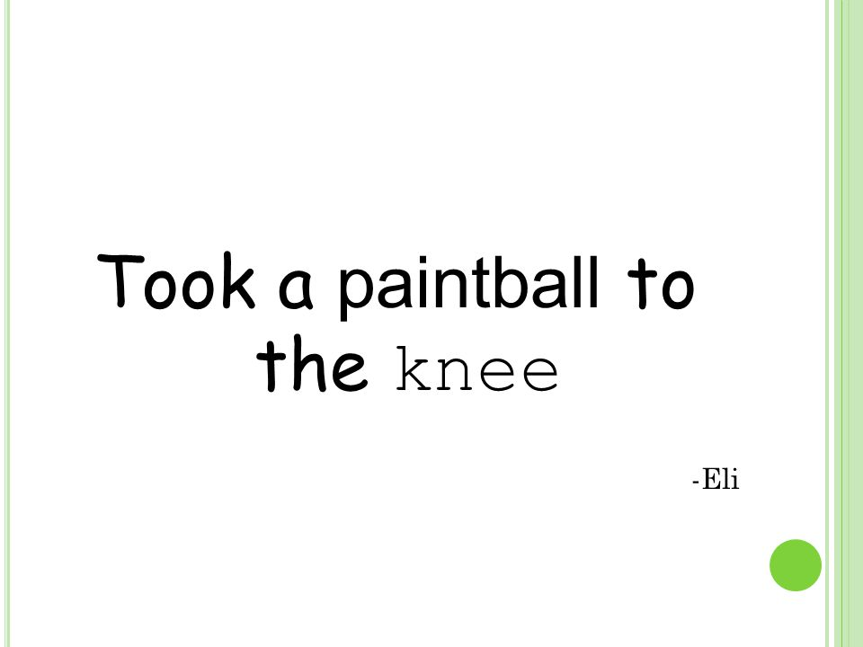 Took a paintball to the knee -Eli