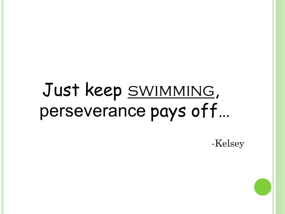 Just keep swimming, perseverance pays off… -Kelsey
