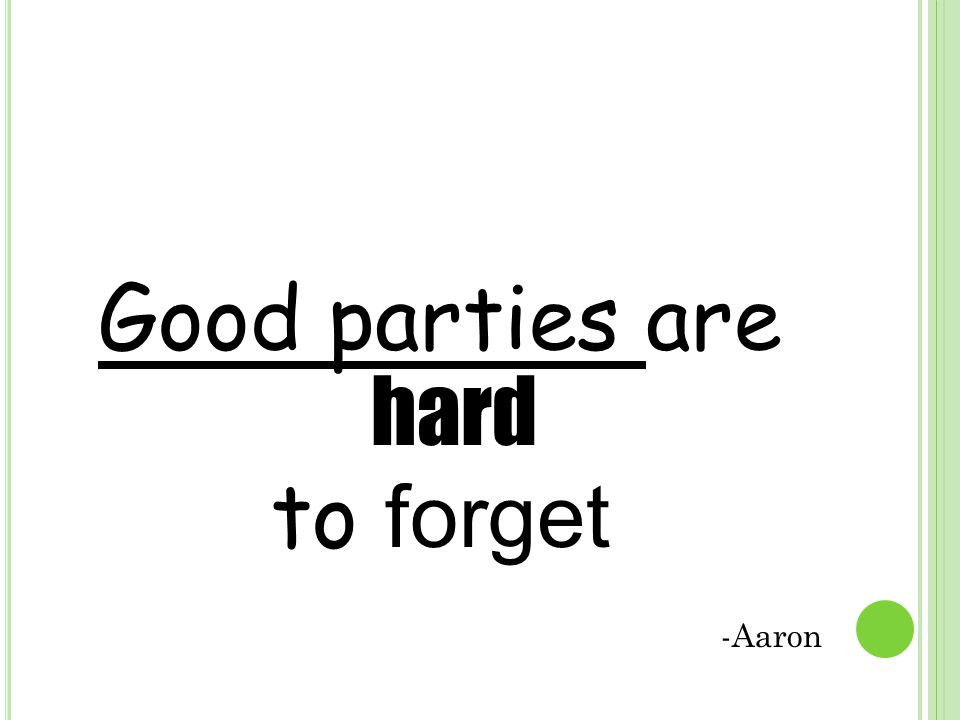 Good parties are hard to forget -Aaron
