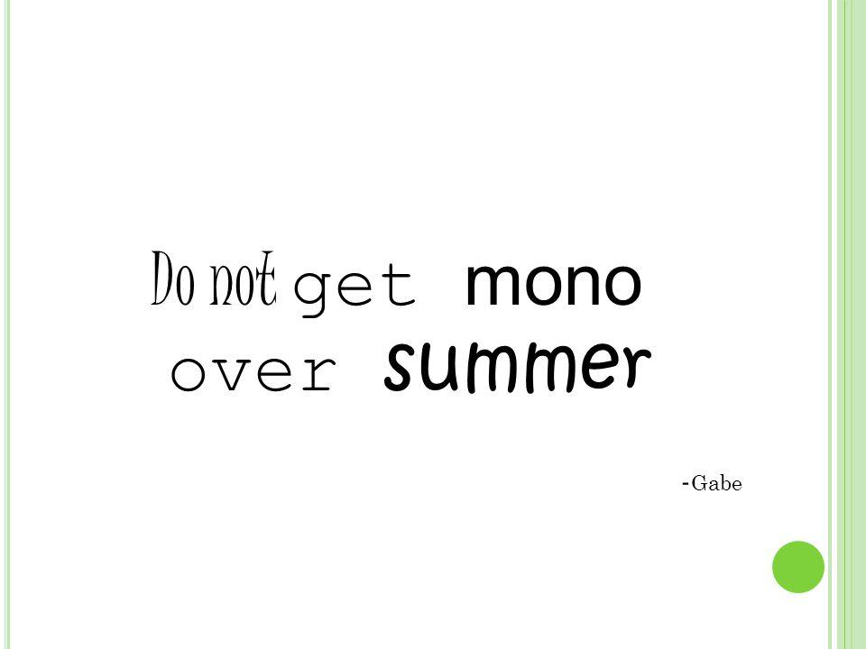 Do not get mono over summer - Gabe