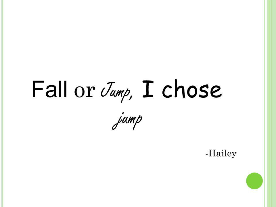 Fall or Jump, I chose jump -Hailey