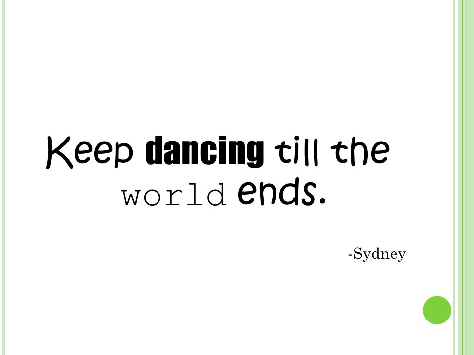 Keep dancing till the world ends. -Sydney