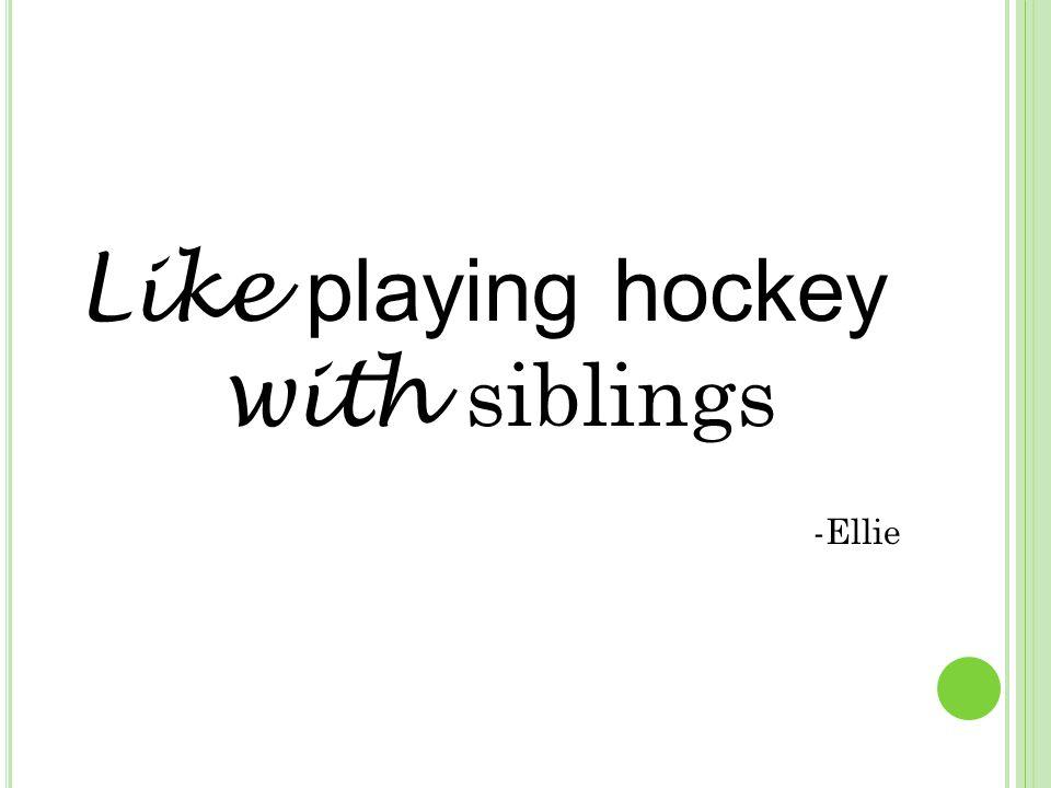 Like playing hockey with siblings -Ellie