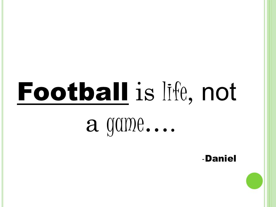Football is life, not a game …. - Daniel