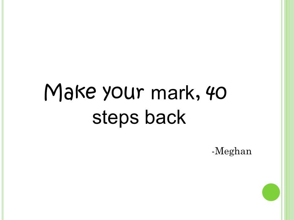 Make your mark, 40 steps back -Meghan