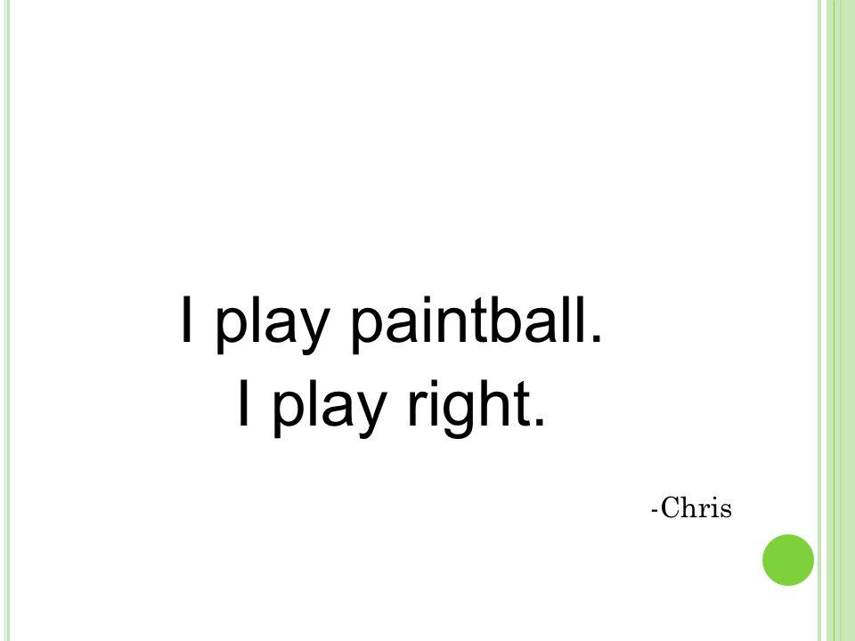 I play paintball. I play right. -Chris