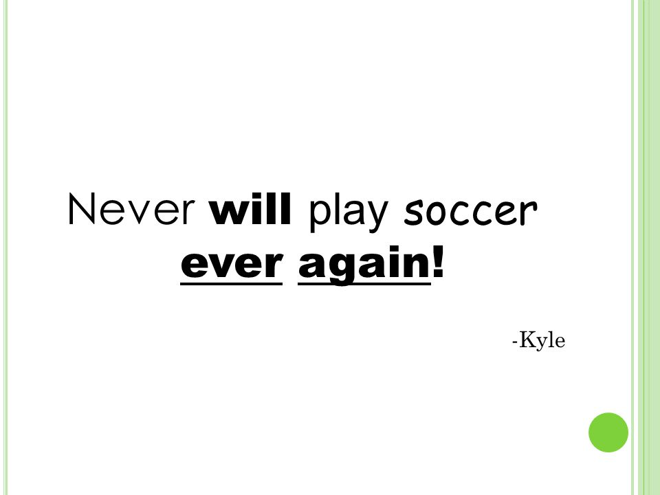 Never will play soccer ever again! -Kyle