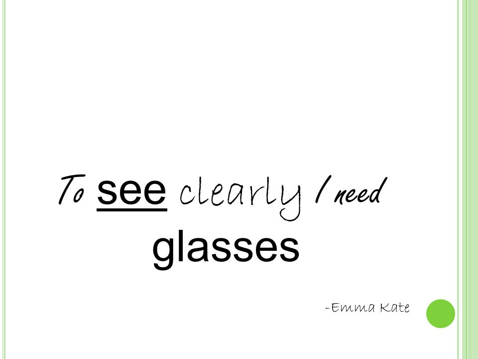 To see clearly I need glasses -Emma Kate