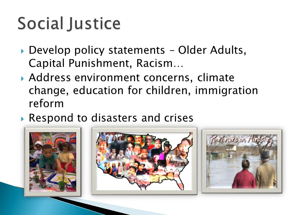  Develop policy statements – Older Adults, Capital Punishment, Racism…  Address environment concerns, climate change, education for children, immigration reform  Respond to disasters and crises